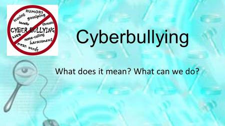 Cyberbullying What does it mean? What can we do?.