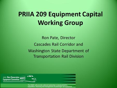 PRIIA 209 Equipment Capital Working Group Ron Pate, Director Cascades Rail Corridor and Washington State Department of Transportation Rail Division.