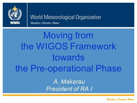 WMO Moving from the WIGOS Framework towards the Pre-operational Phase A. Makarau President of RA I.