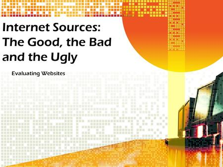 Internet Sources: The Good, the Bad and the Ugly Evaluating Websites.