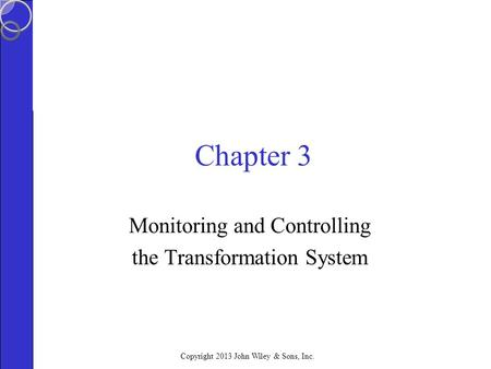 Copyright 2013 John Wiley & Sons, Inc. Chapter 3 Monitoring and Controlling the Transformation System.