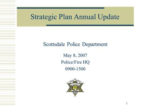 1 Strategic Plan Annual Update Scottsdale Police Department May 8, 2007 Police/Fire HQ 0900-1500.