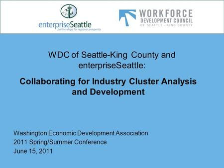 WDC of Seattle-King County and enterpriseSeattle: Washington Economic Development Association 2011 Spring/Summer Conference June 15, 2011 Collaborating.