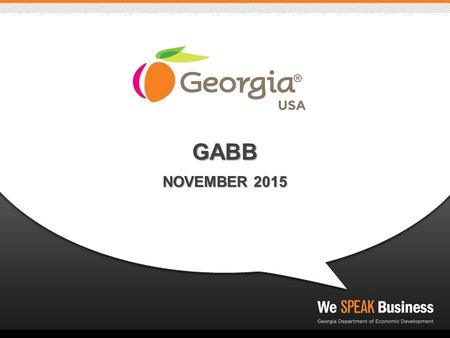 GABB NOVEMBER 2015. GEORGIA DEPARTMENT OF ECONOMIC DEVELOPMENT: ► WHO WE ARE: marketing and sales arm of the State of Georgia ► WHAT WE DO: Strategically.
