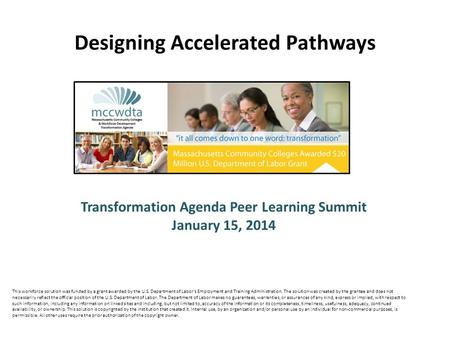 Transformation Agenda Peer Learning Summit January 15, 2014 Designing Accelerated Pathways This workforce solution was funded by a grant awarded by the.