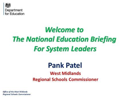 Office of the West Midlands Regional Schools Commissioner West Midlands Regional Schools Commissioner Pank Patel Welcome to The National Education Briefing.