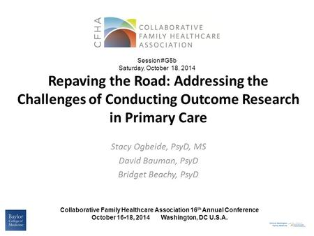 Repaving the Road: Addressing the Challenges of Conducting Outcome Research in Primary Care Stacy Ogbeide, PsyD, MS David Bauman, PsyD Bridget Beachy,