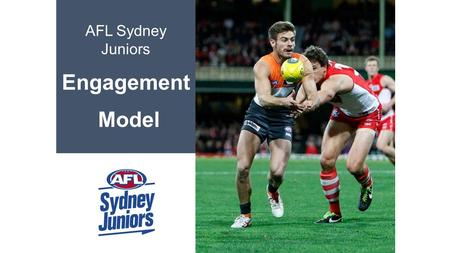 AFL Sydney Juniors Engagement Model. 1 Introduction AFL Sydney Juniors consist of:  47 clubs  380 teams  400 coaches  350 umpires  8,000 club participants.
