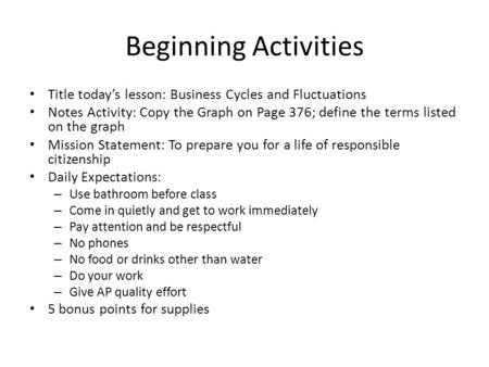Beginning Activities Title today's lesson: Business Cycles and Fluctuations Notes Activity: Copy the Graph on Page 376; define the terms listed on the.