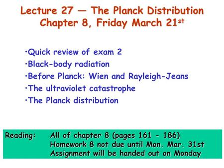 Lecture 27 — The Planck Distribution Chapter 8, Friday March 21 st Quick review of exam 2 Black-body radiation Before Planck: Wien and Rayleigh-Jeans The.