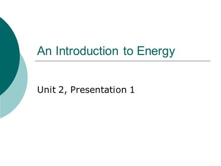 An Introduction to Energy Unit 2, Presentation 1.