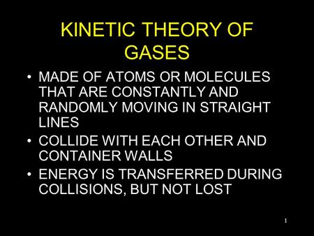 1 KINETIC THEORY OF GASES MADE OF ATOMS OR MOLECULES THAT ARE CONSTANTLY AND RANDOMLY MOVING IN STRAIGHT LINES COLLIDE WITH EACH OTHER AND CONTAINER WALLS.