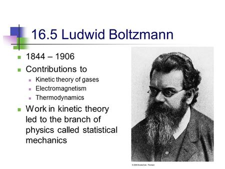 1 16.5 Ludwid Boltzmann 1844 – 1906 Contributions to Kinetic theory of gases Electromagnetism Thermodynamics Work in kinetic theory led to the branch of.
