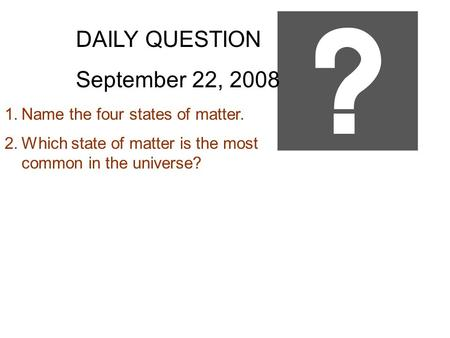 DAILY QUESTION September 22, 2008 1.Name the four states of matter. 2.Which state of matter is the most common in the universe?