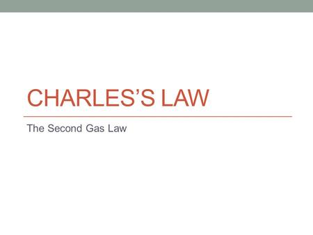 CHARLES'S LAW The Second Gas Law. Objectives Upon completion of this presentation, you will be able to describe the relationship between the volume and.