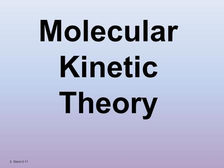 "Molecular Kinetic Theory S. Staron 2-11. KINETIC THEORY OF MATTER Kinetic – comes from Greek word meaning ""to move"" Kinetic Energy – energy object has."