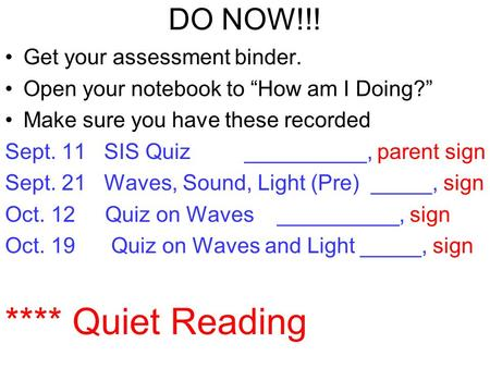 "DO NOW!!! Get your assessment binder. Open your notebook to ""How am I Doing?"" Make sure you have these recorded Sept. 11 SIS Quiz __________, parent sign."