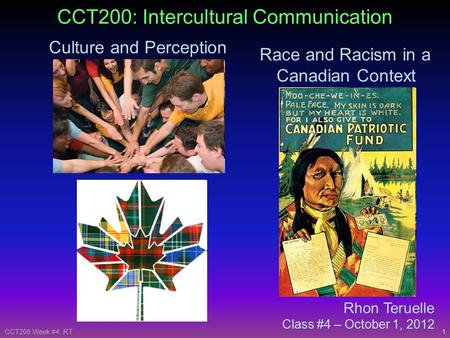 1CCT200 Week #4: RT Rhon Teruelle Class #4 – October 1, 2012 CCT200: Intercultural Communication Culture and Perception Race and Racism in a Canadian Context.