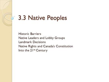 3.3 Native Peoples Historic Barriers Native Leaders and Lobby Groups Landmark Decisions Native Rights and Canada's Constitution Into the 21 st Century.