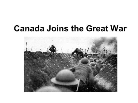 Canada Joins the Great War. Why did we join? Strongly tied to the British Commonwealth.