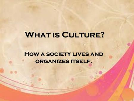 What is Culture? How a society lives and organizes itself.