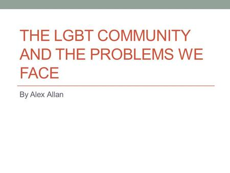 THE LGBT COMMUNITY AND THE PROBLEMS WE FACE By Alex Allan.
