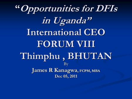 """Opportunities for DFIs in Uganda"" International CEO FORUM VIII Thimphu, BHUTAN By James R Kanagwa, FCPM, MBA Dec 05, 2011."