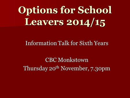 Options for School Leavers 2014/15 Information Talk for Sixth Years CBC Monkstown Thursday 20 th November, 7.30pm.