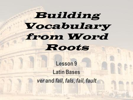 Building Vocabulary from Word Roots Lesson 9 Latin Bases ver and fall, fals, fail, fault.