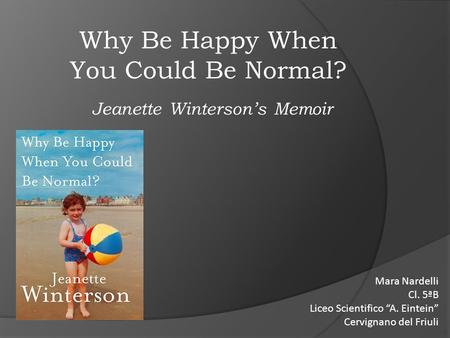 "Why Be Happy When You Could Be Normal? Jeanette Winterson's Memoir Mara Nardelli Cl. 5ªB Liceo Scientifico ""A. Eintein"" Cervignano del Friuli."