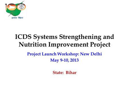 ICDS Systems Strengthening and Nutrition Improvement Project Project Launch Workshop: New Delhi May 9-10, 2013 State: Bihar.