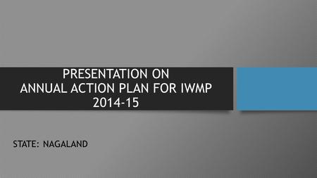 PRESENTATION ON ANNUAL ACTION PLAN FOR IWMP 2014-15 STATE: NAGALAND.