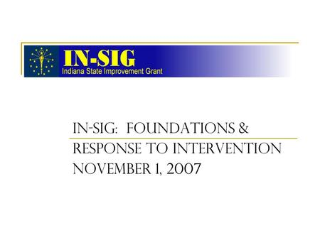 IN-SIG: FOUNDATIONS & RESPONSE TO INTERVENTION November 1, 2007.