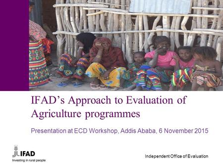 Independent Office of Evaluation IFAD's Approach to Evaluation of Agriculture programmes Presentation at ECD Workshop, Addis Ababa, 6 November 2015.