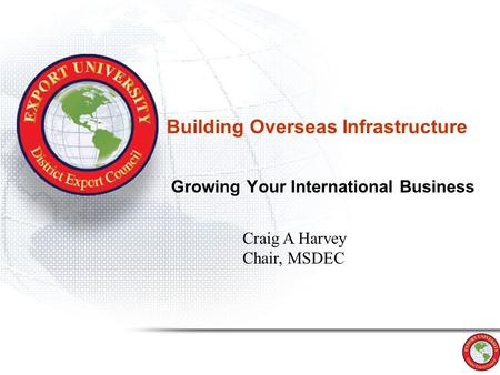 Building Overseas Infrastructure Growing Your International Business Craig A Harvey Chair, MSDEC.