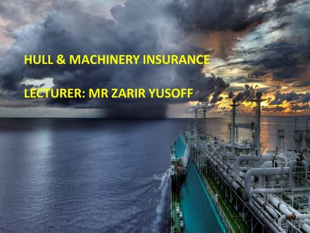 Click to edit Master subtitle style 17/10/12 HULL & MACHINERY INSURANCE LECTURER: MR ZARIR YUSOFF.