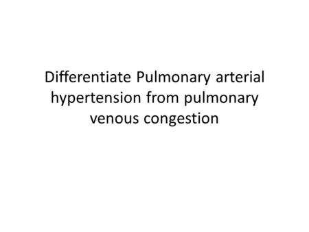 Differentiate Pulmonary arterial hypertension from pulmonary venous congestion.