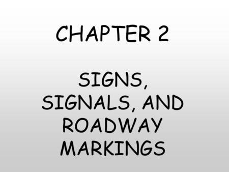 CHAPTER 2 SIGNS, SIGNALS, AND ROADWAY MARKINGS. CHAPTER 2 2.1 TRAFFIC SIGNS 2.2 TRAFFIC SIGNALS 2.3 ROADWAY MARKINGS.