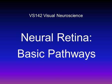 VS142 Visual Neuroscience Neural Retina: Basic Pathways.