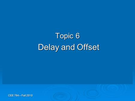 CEE 764 – Fall 2010 Topic 6 Delay and Offset Delay and Offset.