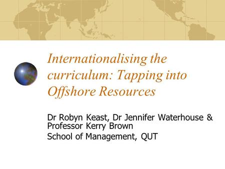 Internationalising the curriculum: Tapping into Offshore Resources Dr Robyn Keast, Dr Jennifer Waterhouse & Professor Kerry Brown School of Management,