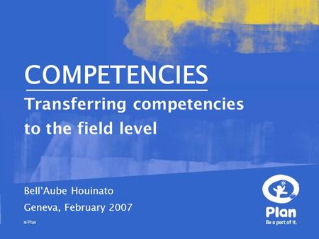 © Plan COMPETENCIES Transferring competencies to the field level Bell'Aube Houinato Geneva, February 2007.