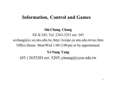 1 Information, Control and Games Shi-Chung Chang EE-II 245, Tel: 2363-5251 ext. 245  Office.