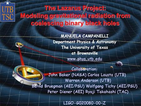 Manuela Campanelli, LSC Worshop 3/20/2002 The Lazarus Project: Modeling gravitational radiation from coalescing binary black holes MANUELA CAMPANELLI Department.