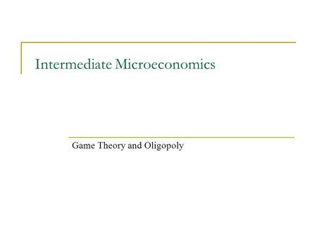 Intermediate Microeconomics Game Theory and Oligopoly.