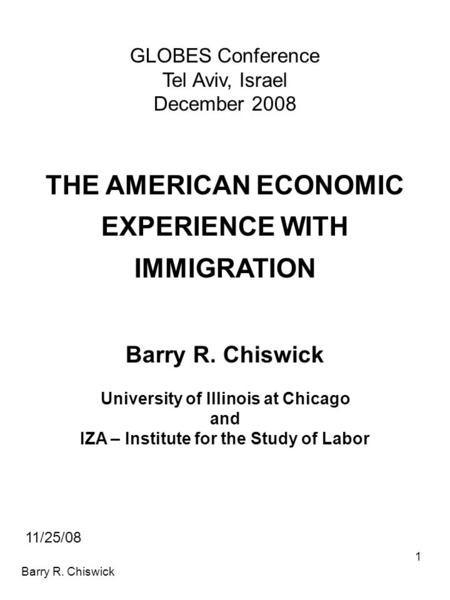 Barry R. Chiswick 1 GLOBES Conference Tel Aviv, Israel December 2008 THE AMERICAN ECONOMIC EXPERIENCE WITH IMMIGRATION Barry R. Chiswick University of.