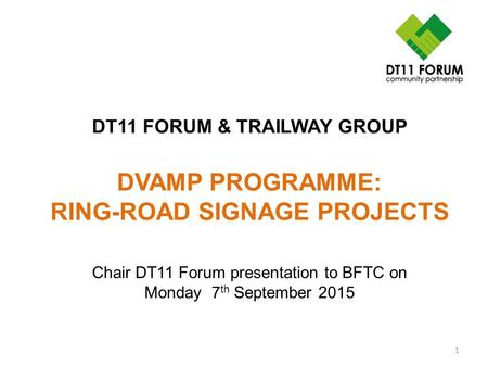 DT11 FORUM & TRAILWAY GROUP DVAMP PROGRAMME: RING-ROAD SIGNAGE PROJECTS 1 Chair DT11 Forum presentation to BFTC on Monday 7 th September 2015.
