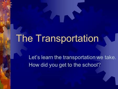 The Transportation Let's learn the transportation we take. How did you get to the school?