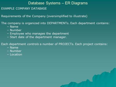 Database Systems – ER Diagrams EXAMPLE COMPANY DATABASE Requirements of the Company (oversimplified to illustrate) The company is organized into DEPARTMENTs.