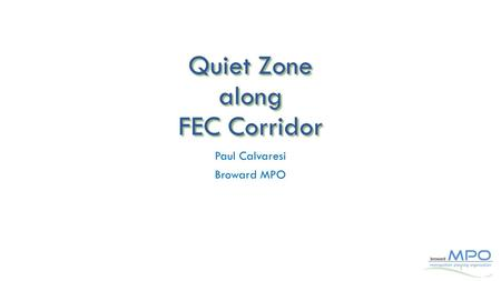 Quiet Zone along FEC Corridor Paul Calvaresi Broward MPO 1.